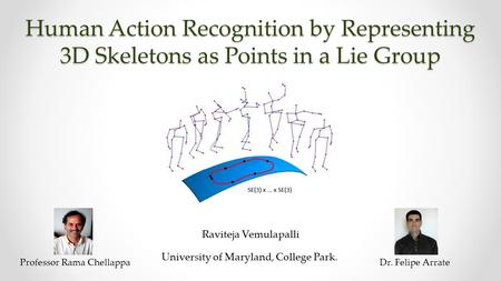 Human Action Recognition by Representing 3D Skeletons as Points in a Lie Group Raviteja Vemulapalli University of Maryland, College Park. Professor Rama.