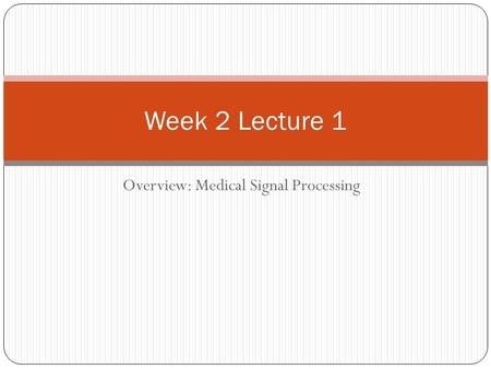Overview: Medical Signal Processing Week 2 Lecture 1.
