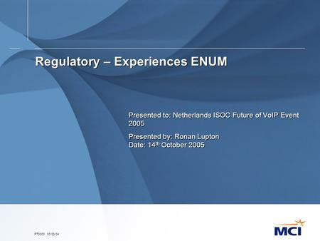 PT0000. 00/00/04 Regulatory – Experiences ENUM Presented to: Netherlands ISOC Future of VoIP Event 2005 Presented by: Ronan Lupton Date: 14 th October.