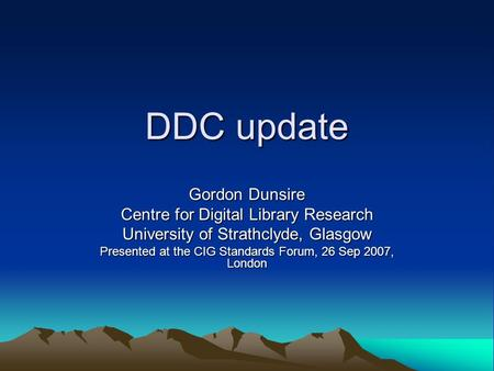 DDC update Gordon Dunsire Centre for Digital Library Research University of Strathclyde, Glasgow Presented at the CIG Standards Forum, 26 Sep 2007, London.