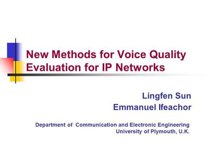 Department of Communication and Electronic Engineering University of Plymouth, U.K. Lingfen Sun Emmanuel Ifeachor New Methods for Voice Quality Evaluation.