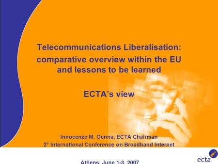 Telecommunications Liberalisation: comparative overview within the EU and lessons to be learned ECTA's view Innocenzo M. Genna, ECTA Chairman 2° International.