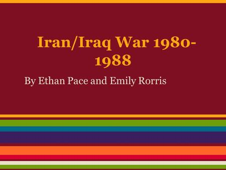 Iran/Iraq War 1980- 1988 By Ethan Pace and Emily Rorris.