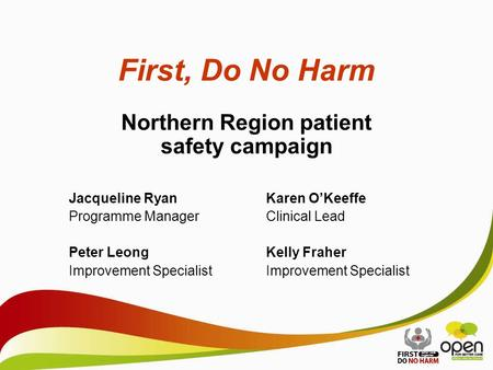 First, Do No Harm Northern Region patient safety campaign Jacqueline RyanKaren O'Keeffe Programme ManagerClinical Lead Peter LeongKelly FraherImprovement.