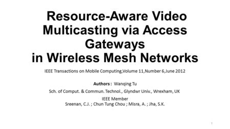 Resource-Aware Video Multicasting via Access Gateways in Wireless Mesh Networks IEEE Transactions on Mobile Computing,Volume 11,Number 6,June 2012 Authors.