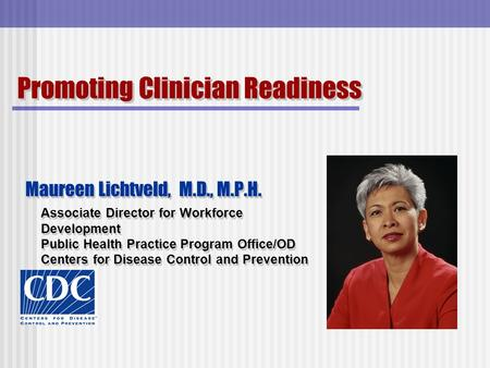 Promoting Clinician Readiness Maureen Lichtveld, M.D., M.P.H. Associate Director for Workforce Development Public Health Practice Program Office/OD Centers.