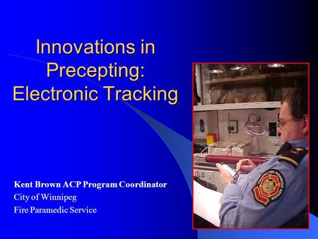 Innovations in Precepting: Electronic Tracking Kent Brown ACP Program Coordinator City of Winnipeg Fire Paramedic Service.