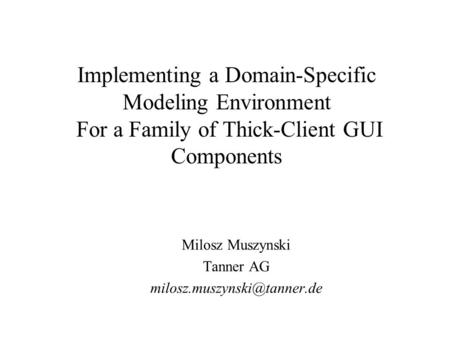 Implementing a Domain-Specific Modeling Environment For a Family of Thick-Client GUI Components Milosz Muszynski Tanner AG