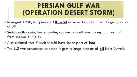 PERSIAN GULF WAR (OPERATION DESERT STORM) In August 1990, Iraq invaded Kuwait in order to control their large supplies of oil. Saddam Hussein, Iraq's leader,