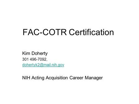FAC-COTR Certification Kim Doherty 301 496-7092, NIH Acting Acquisition Career Manager.