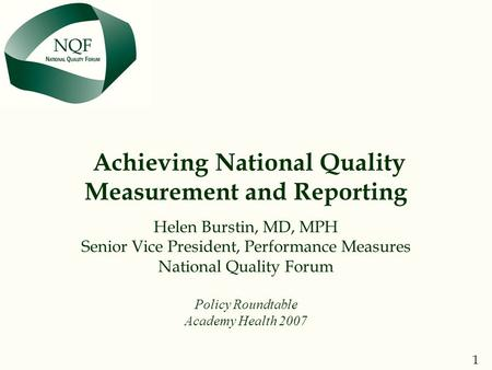 1 NQF THE NATIONAL QUALITY FORUM Achieving National Quality Measurement and Reporting Helen Burstin, MD, MPH Senior Vice President, Performance Measures.