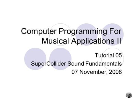 Computer Programming For Musical Applications II Tutorial 05 SuperCollider Sound Fundamentals 07 November, 2008.