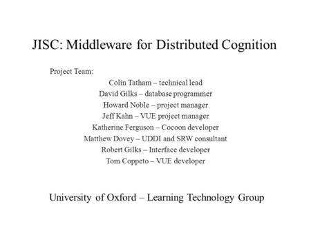 JISC: Middleware for Distributed Cognition Project Team: Colin Tatham – technical lead David Gilks – database programmer Howard Noble – project manager.