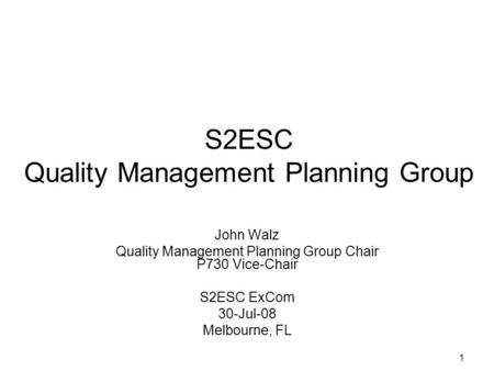 1 S2ESC Quality Management Planning Group John Walz Quality Management Planning Group Chair P730 Vice-Chair S2ESC ExCom 30-Jul-08 Melbourne, FL.