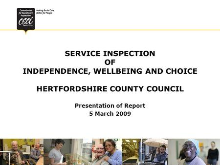SERVICE INSPECTION OF INDEPENDENCE, WELLBEING AND CHOICE HERTFORDSHIRE COUNTY COUNCIL Presentation of Report 5 March 2009.