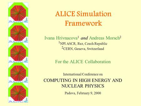 ALICE Simulation Framework Ivana Hrivnacova 1 and Andreas Morsch 2 1 NPI ASCR, Rez, Czech Republic 2 CERN, Geneva, Switzerland For the ALICE Collaboration.