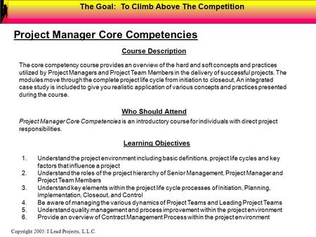 The Goal: To Climb Above The Competition Copyright 2005: I Lead Projects, L.L.C. Course Description Project Manager Core Competencies The core competency.