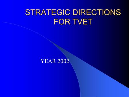 STRATEGIC DIRECTIONS FOR TVET YEAR 2002 Exercise of National Leadership in TVET Direction Setting – Coordination with CHED & DEPED re: equivalency &