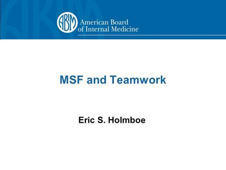 MSF and Teamwork Eric S. Holmboe. 2 Multi-source Feedback (MSF)  Definition –Evaluation completed by multiple individuals, usually from different perspectives.