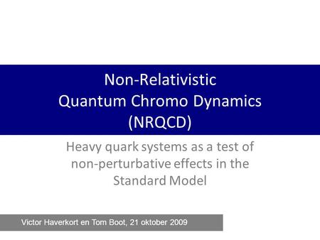 Non-Relativistic Quantum Chromo Dynamics (NRQCD) Heavy quark systems as a test of non-perturbative effects in the Standard Model Victor Haverkort en Tom.
