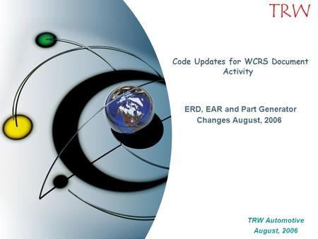 TRW Code Updates for WCRS Document Activity ERD, EAR and Part Generator Changes August, 2006 TRW Automotive August, 2006 TRW Automotive August, 2006.