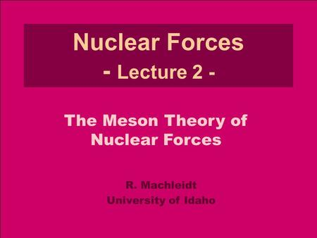 R. MachleidtNuclear Forces - Lecture 2 Meson Theory (2013) 1 Nuclear Forces - Lecture 2 - R. Machleidt University of Idaho The Meson Theory of Nuclear.