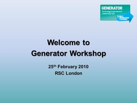 Welcome to Generator Workshop 25 th February 2010 RSC London.
