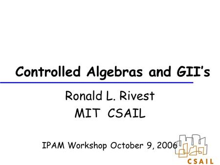 Controlled Algebras and GII's Ronald L. Rivest MIT CSAIL IPAM Workshop October 9, 2006.