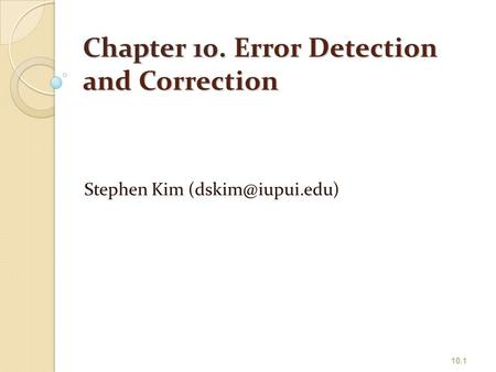 Chapter 10. Error Detection and Correction Stephen Kim 10.1.