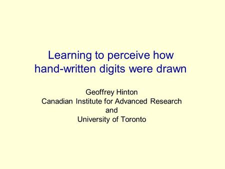 Learning to perceive how hand-written digits were drawn Geoffrey Hinton Canadian Institute for Advanced Research and University of Toronto.