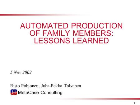 1 5 Nov 2002 Risto Pohjonen, Juha-Pekka Tolvanen MetaCase Consulting AUTOMATED PRODUCTION OF FAMILY MEMBERS: LESSONS LEARNED.