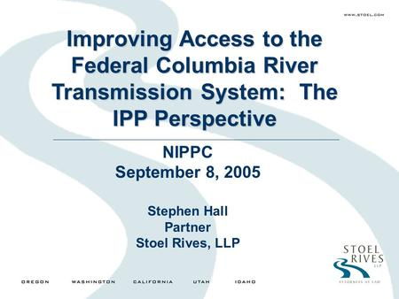Improving Access to the Federal Columbia River Transmission System: The IPP Perspective NIPPC September 8, 2005 Stephen Hall Partner Stoel Rives, LLP.