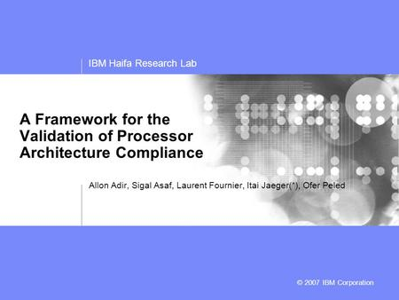 IBM Haifa Research Lab © 2006 IBM Corporation © 2007 IBM Corporation A Framework for the Validation of Processor Architecture Compliance Allon Adir, Sigal.