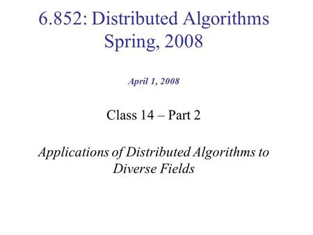 6.852: Distributed Algorithms Spring, 2008 April 1, 2008 Class 14 – Part 2 Applications of Distributed Algorithms to Diverse Fields.