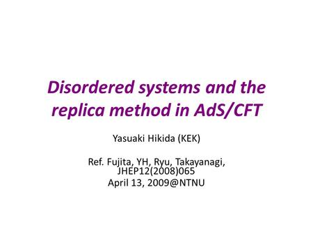 Disordered systems and the replica method in AdS/CFT Yasuaki Hikida (KEK) Ref. Fujita, YH, Ryu, Takayanagi, JHEP12(2008)065 April 13,