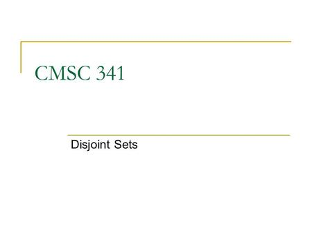CMSC 341 Disjoint Sets. 8/3/2007 UMBC CMSC 341 DisjointSets 2 Disjoint Set Definition Suppose we have an application involving N distinct items. We will.