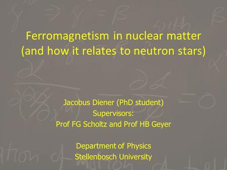 Ferromagnetism in nuclear matter (and how it relates to neutron stars) Jacobus Diener (PhD student) Supervisors: Prof FG Scholtz and Prof HB Geyer Department.
