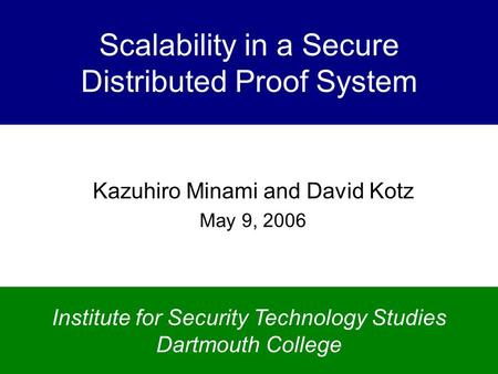Scalability in a Secure Distributed Proof System Kazuhiro Minami and David Kotz May 9, 2006 Institute for Security Technology Studies Dartmouth College.