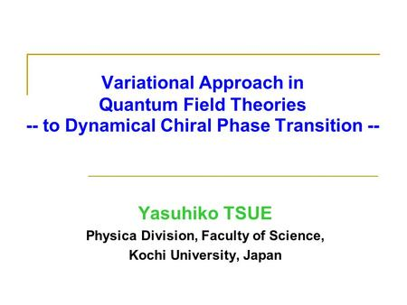 Variational Approach in Quantum Field Theories -- to Dynamical Chiral Phase Transition -- Yasuhiko TSUE Physica Division, Faculty of Science, Kochi University,