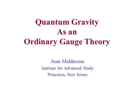 Quantum Gravity As an Ordinary Gauge Theory Juan Maldacena Institute for Advanced Study Princeton, New Jersey.