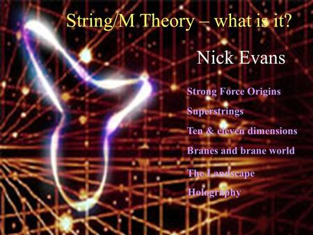 String/M Theory – what is it? Branes and brane world Holography The Landscape Nick Evans Strong Force Origins Superstrings Ten & eleven dimensions.