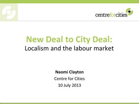 New Deal to City Deal: Localism and the labour market Naomi Clayton Centre for Cities 10 July 2013.