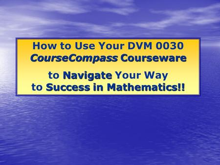 CourseCompass Courseware How to Use Your DVM 0030 CourseCompass Courseware Navigate Success in Mathematics!! to Navigate Your Way to Success in Mathematics!!