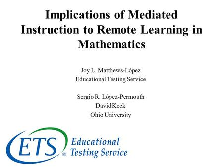 Implications of Mediated Instruction to Remote Learning in Mathematics Joy L. Matthews-López Educational Testing Service Sergio R. López-Permouth David.