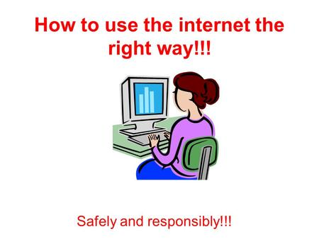 How to use the internet the right way!!! Safely and responsibly!!!