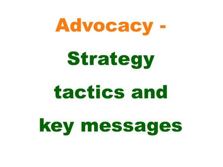 Advocacy - Strategy tactics and key messages. Formulate an action plan (including some or all of the following tactics) - consider what human and financial.