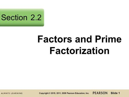 Slide 1 Copyright © 2015, 2011, 2008 Pearson Education, Inc. Factors and Prime Factorization Section2.2.