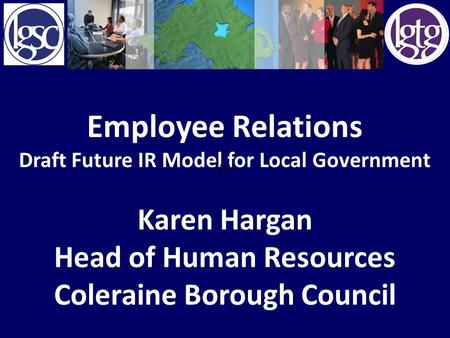 Employee Relations Draft Future IR Model for Local Government Karen Hargan Head of Human Resources Coleraine Borough Council (ii)
