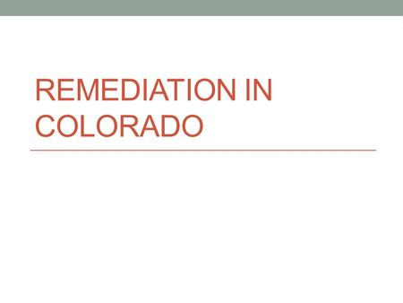 REMEDIATION IN COLORADO. COLORADO GEAR UP SUCCESS.