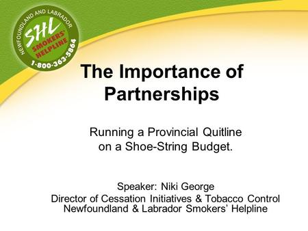 The Importance of Partnerships Running a Provincial Quitline on a Shoe-String Budget. Speaker: Niki George Director of Cessation Initiatives & Tobacco.